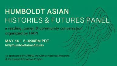 Humboldt Asian Histories & Futures Panel a reading, panel, & community conversation organized by HAPI May 14 5-6:30pm bit.ly/humboldtasianfutures cosponsored by L4HSU, the Clarke Historical Museum, & the Eureka Chinatown Project