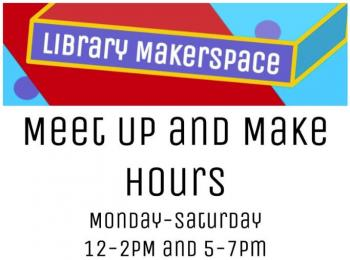 Library Makerspace Meet Up and Make Hours Monday - Saturday 12-2pm and 5-7pm