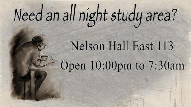 Need an all night study area? Nelson Hall East 113 Open 10pm to 7:30am