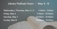 Library Prefinals Hours May 4-8; Wednesday & Thursday, May 4 & 5 7:30am-1:45am; Friday, May 6 7:30am-10:45pm; Saturday, May 7 10am-10:45pm; Sunday, May 8 10am-12:45am