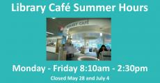 Library Cafe Summer Hours Monday-Friday 8:10am-2:30pm Closed May 28 and July 4